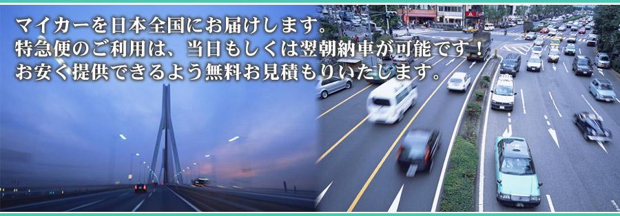 マイカーを日本全国にお届けします。特急便のご利用は、当日もしくは翌朝納車が可能です!お安く提供できるよう無料お見積もりいたします。